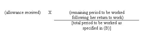 (allowance received)x(remaining period to be worked following her return to work)/[total period to be worked as specified in(B)]