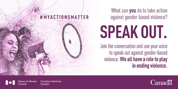 "Two women enthusiastically shout into a megaphone. The entirety of the image is made up of thin purple lines that intersect. The words ""#MyActionsMatter"" floats to the right of the women and is followed by ""What can you do to take action against gender-based violence? SPEAK OUT. Join the conversation and use your voice to speak out against gender-based violence. We all have a role to play in ending violence."" Beneath the text, and running the length of the photo, is a purple bar with the Status of Women Canada departmental identifier in the bottom left-hand corner in white text. The Canada wordmark appears in white text in the right-hand corner."